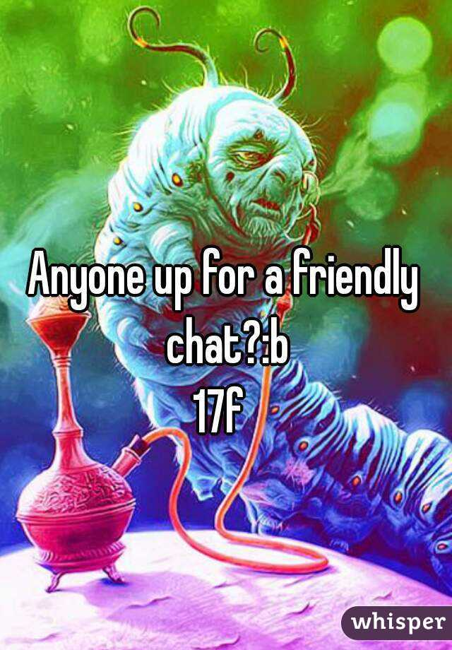 Anyone up for a friendly chat?:b 17f