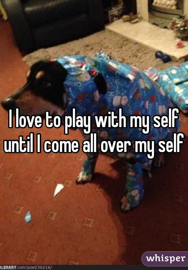 I love to play with my self until I come all over my self