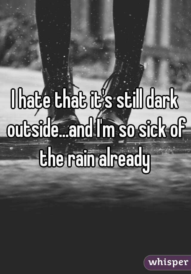 I hate that it's still dark outside...and I'm so sick of the rain already