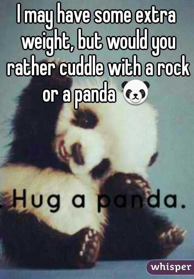 I may have some extra weight, but would you rather cuddle with a rock or a panda 🐼