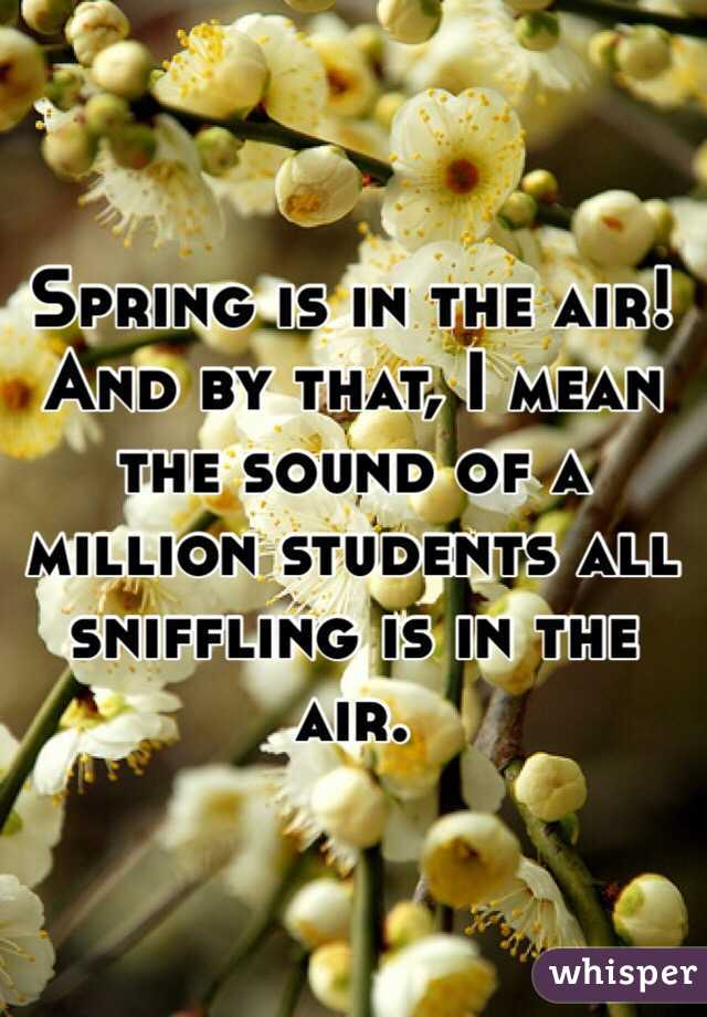 Spring is in the air! And by that, I mean the sound of a million students all sniffling is in the air.