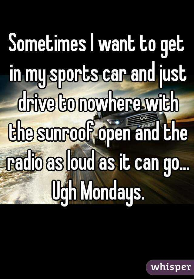 Sometimes I want to get in my sports car and just drive to nowhere with the sunroof open and the radio as loud as it can go... Ugh Mondays.