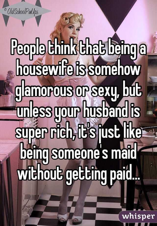 People think that being a housewife is somehow glamorous or sexy, but unless your husband is super rich, it's just like being someone's maid without getting paid...