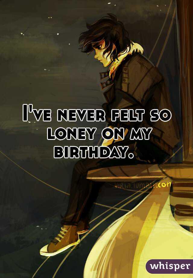 I've never felt so loney on my birthday.