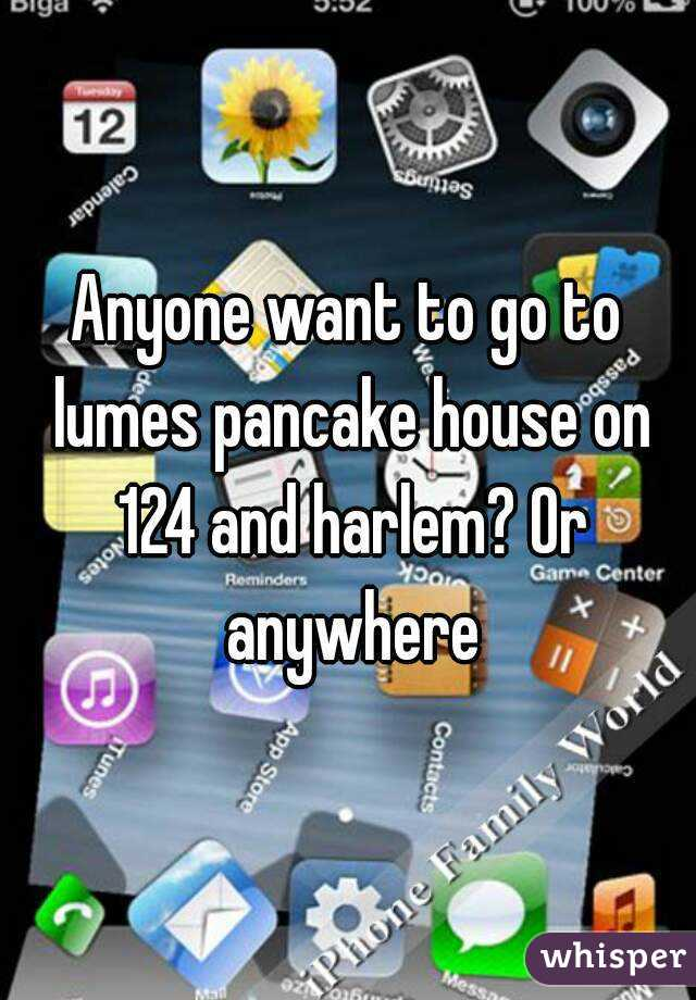 Anyone want to go to lumes pancake house on 124 and harlem? Or anywhere