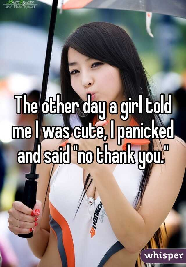 """The other day a girl told me I was cute, I panicked and said """"no thank you."""""""