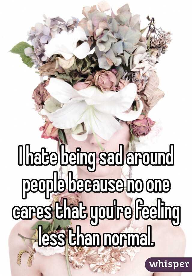 I hate being sad around people because no one cares that you're feeling less than normal.