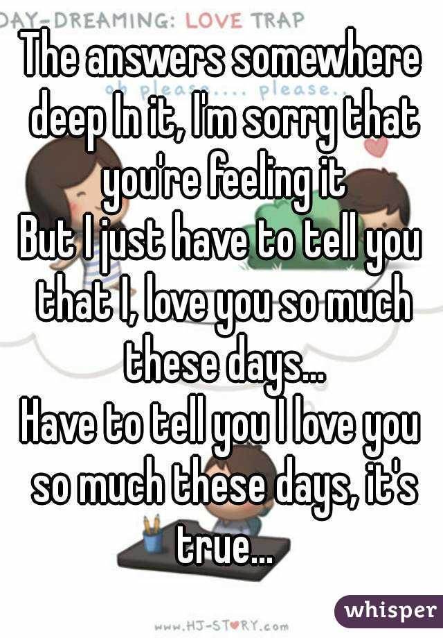The answers somewhere deep In it, I'm sorry that you're feeling it But I just have to tell you that I, love you so much these days... Have to tell you I love you so much these days, it's true...