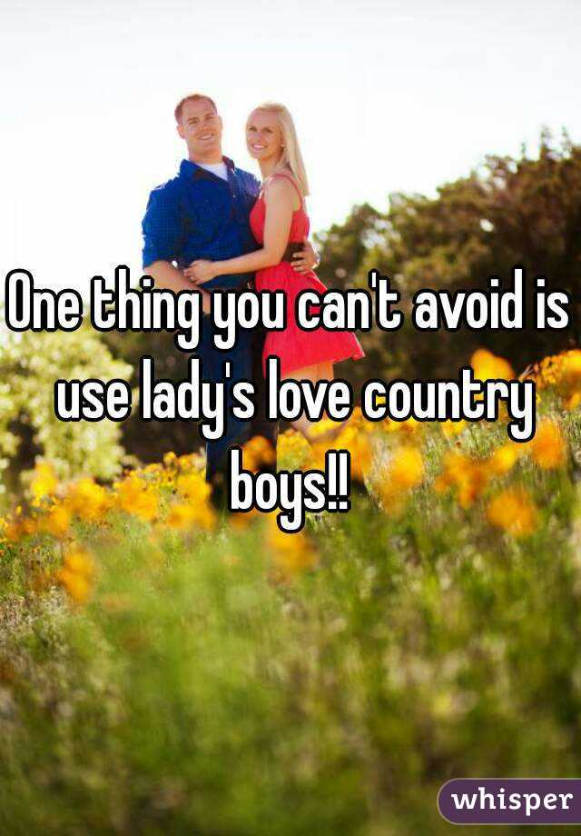 One thing you can't avoid is use lady's love country boys!!