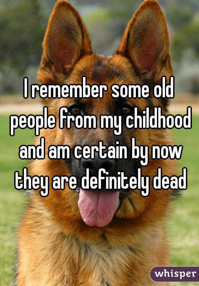 I remember some old people from my childhood and am certain by now they are definitely dead