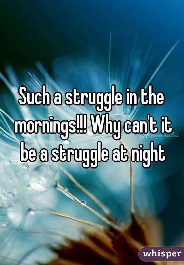 Such a struggle in the mornings!!! Why can't it be a struggle at night