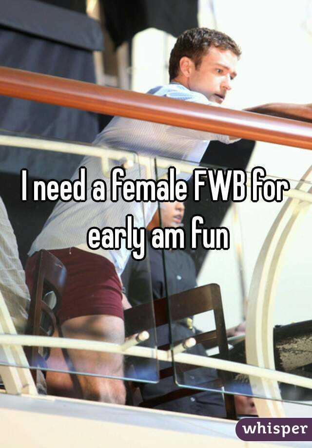 I need a female FWB for early am fun