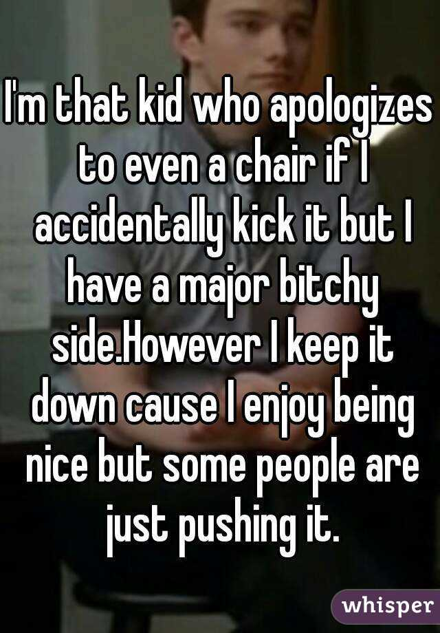 I'm that kid who apologizes to even a chair if I accidentally kick it but I have a major bitchy side.However I keep it down cause I enjoy being nice but some people are just pushing it.