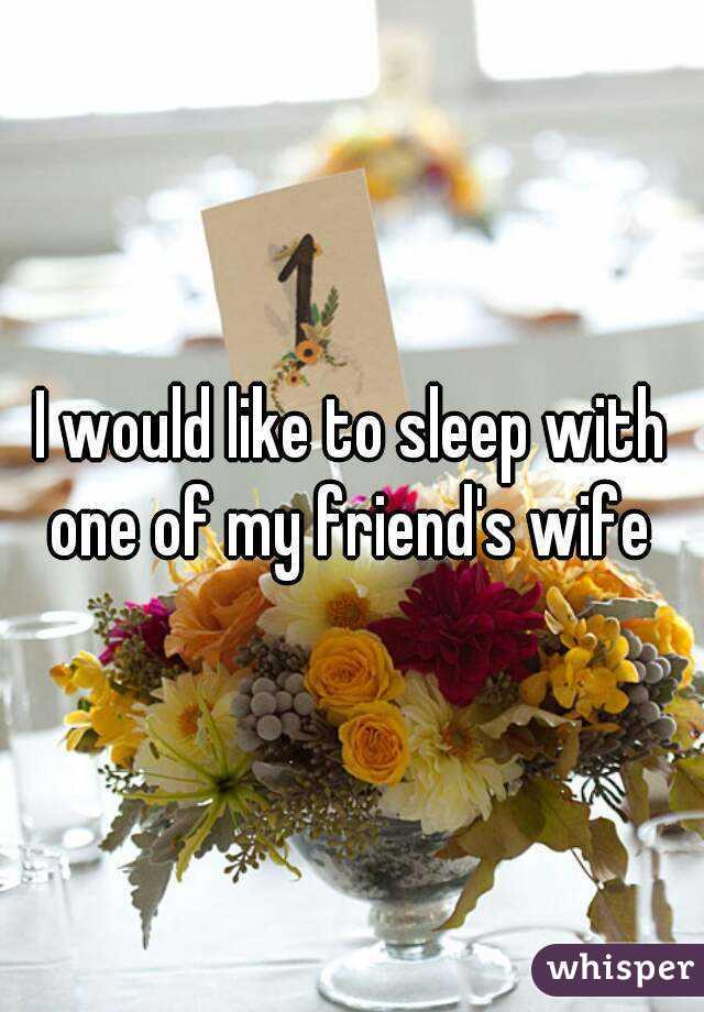 I would like to sleep with one of my friend's wife