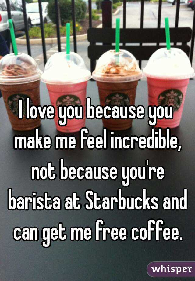 I love you because you make me feel incredible, not because you're barista at Starbucks and can get me free coffee.