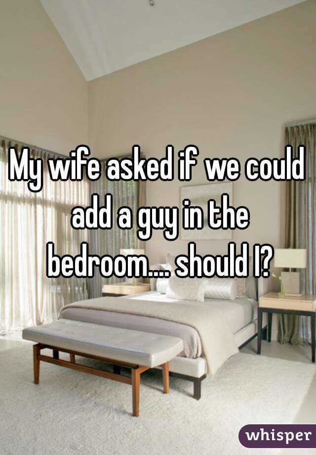 My wife asked if we could add a guy in the bedroom.... should I?