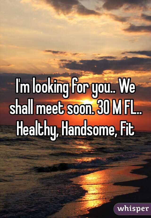I'm looking for you.. We shall meet soon. 30 M FL.. Healthy, Handsome, Fit