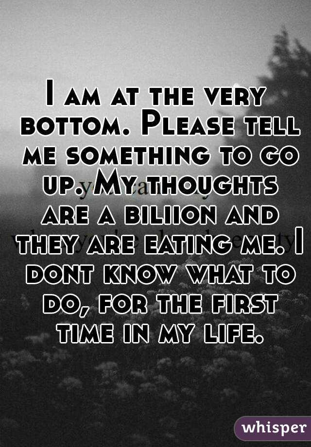 I am at the very bottom. Please tell me something to go up. My thoughts are a biliion and they are eating me. I dont know what to do, for the first time in my life.