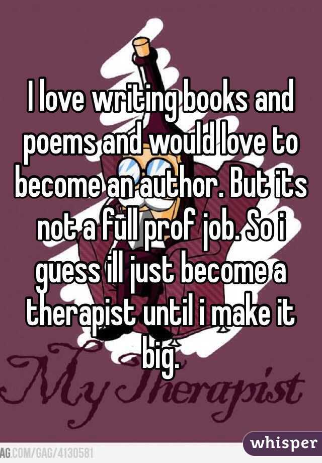 I love writing books and poems and would love to become an author. But its not a full prof job. So i guess ill just become a therapist until i make it big.