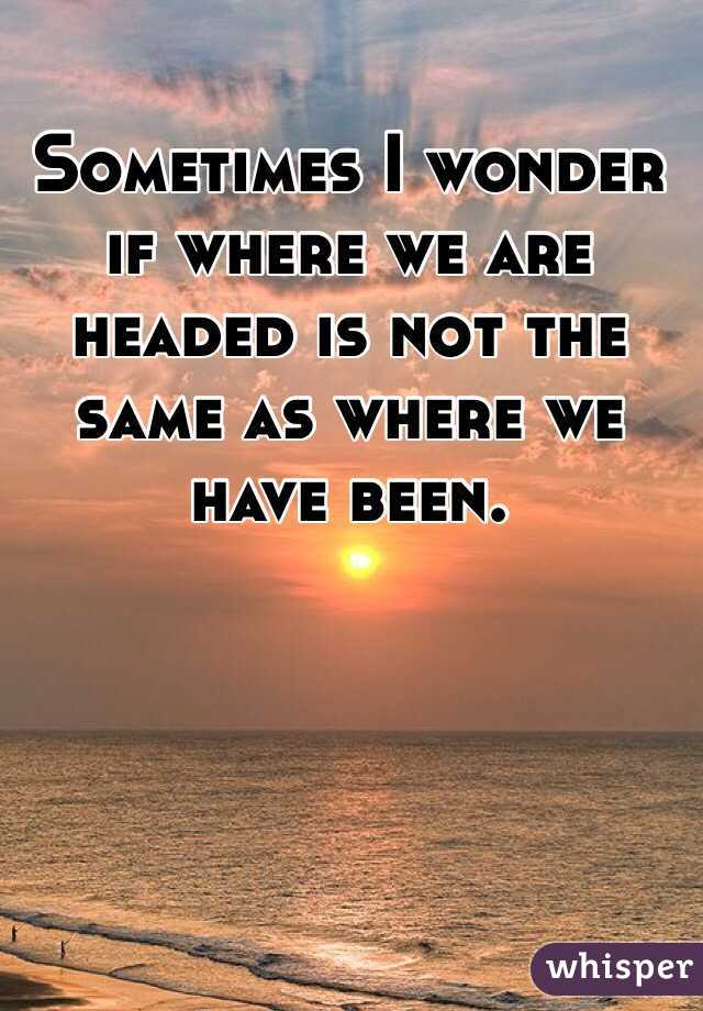 Sometimes I wonder if where we are headed is not the same as where we have been.