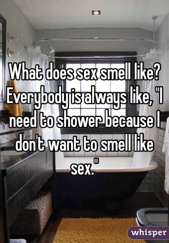 "What does sex smell like? Everybody is always like, ""I need to shower because I don't want to smell like sex."""