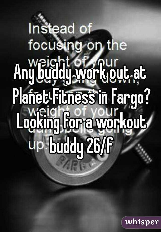Any buddy work out at Planet Fitness in Fargo? Looking for a workout buddy 26/f