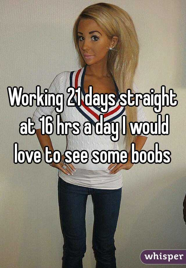 Working 21 days straight at 16 hrs a day I would love to see some boobs