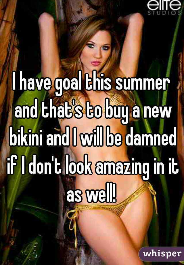I have goal this summer and that's to buy a new bikini and I will be damned if I don't look amazing in it as well!
