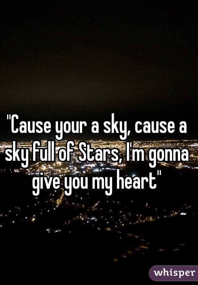 """""""Cause your a sky, cause a sky full of Stars, I'm gonna give you my heart"""""""