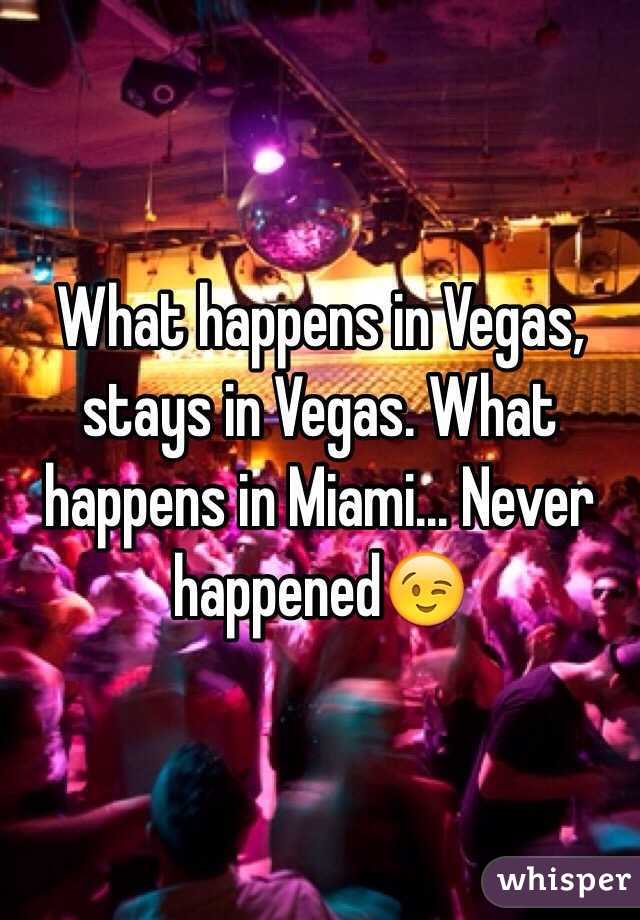 What happens in Vegas, stays in Vegas. What happens in Miami... Never happened😉