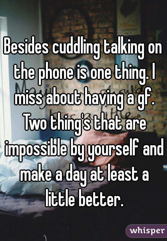 Besides cuddling talking on the phone is one thing. I miss about having a gf. Two thing's that are impossible by yourself and make a day at least a little better.