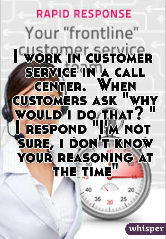 "I work in customer service in a call center.  When customers ask ""why would i do that? "" I respond ""I'm not sure, i don't know your reasoning at the time"""