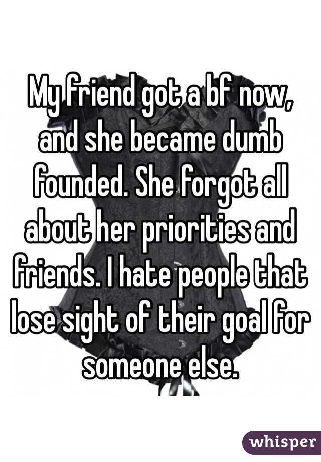 My friend got a bf now, and she became dumb founded. She forgot all about her priorities and friends. I hate people that lose sight of their goal for someone else.