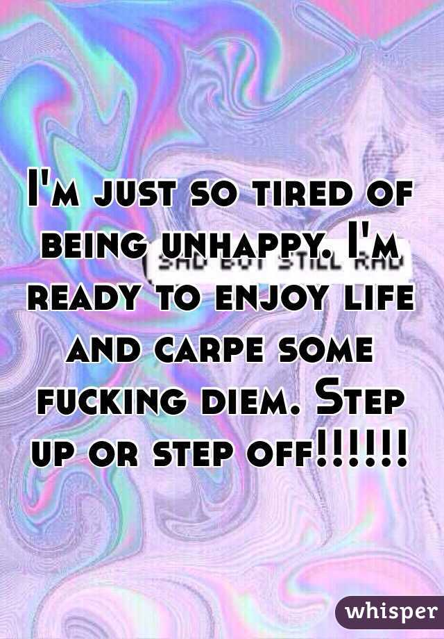 I'm just so tired of being unhappy. I'm ready to enjoy life and carpe some fucking diem. Step up or step off!!!!!!