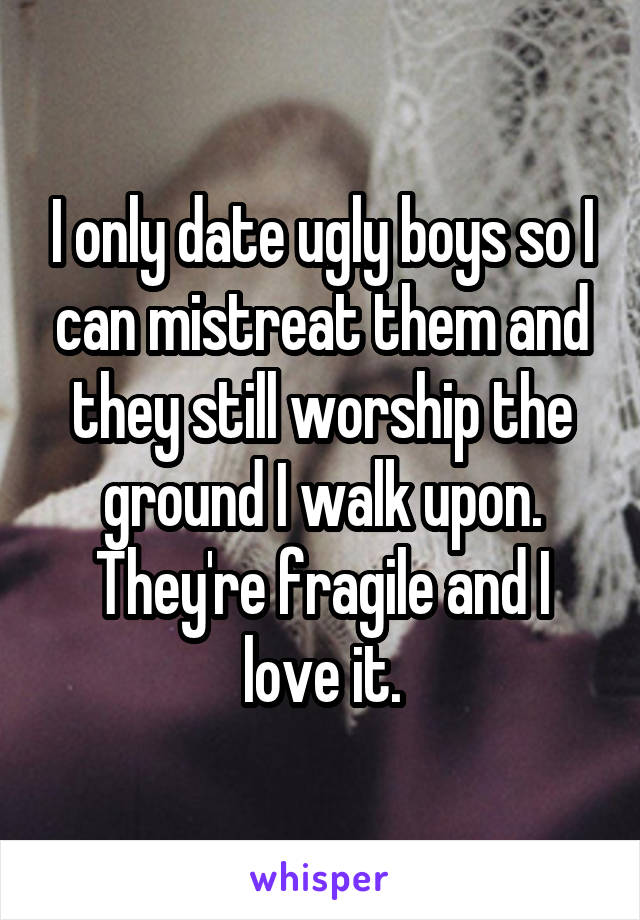 I only date ugly boys so I can mistreat them and they still worship the ground I walk upon. They're fragile and I love it.