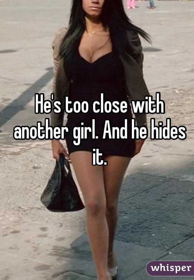 He's too close with another girl. And he hides it.