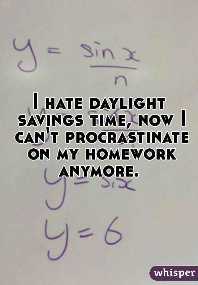 I hate daylight savings time, now I can't procrastinate on my homework anymore.