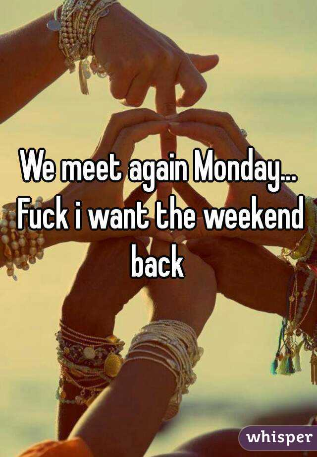 We meet again Monday... Fuck i want the weekend back