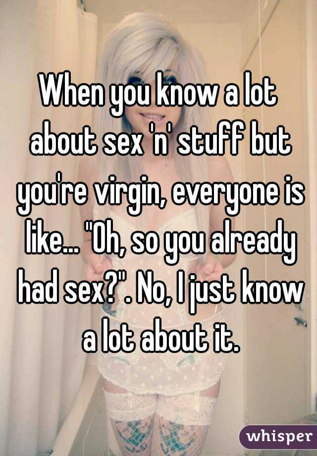 "When you know a lot about sex 'n' stuff but you're virgin, everyone is like... ""Oh, so you already had sex?"". No, I just know a lot about it."