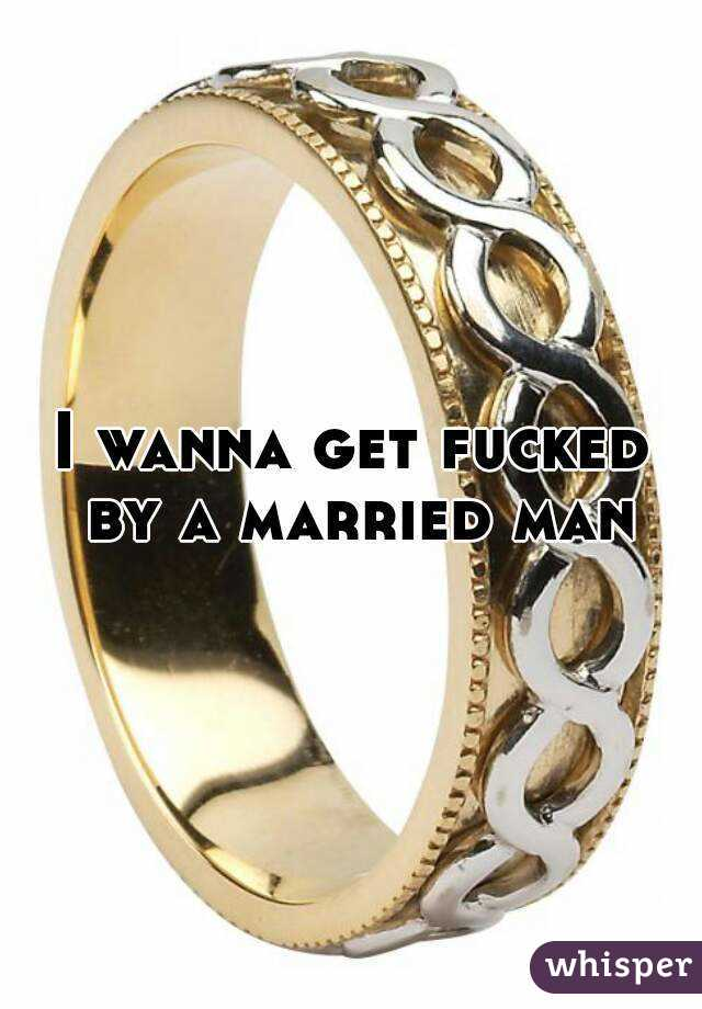 I wanna get fucked by a married man