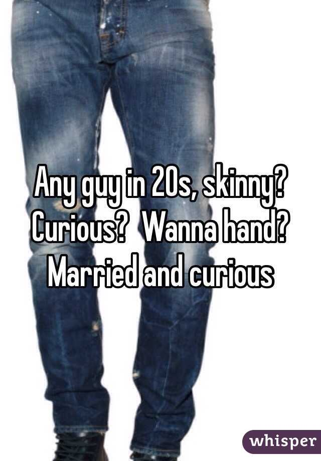 Any guy in 20s, skinny?  Curious?  Wanna hand?  Married and curious