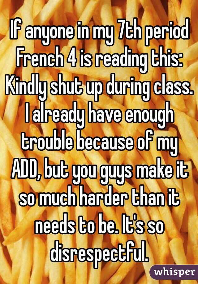 If anyone in my 7th period French 4 is reading this: Kindly shut up during class. I already have enough trouble because of my ADD, but you guys make it so much harder than it needs to be. It's so disrespectful.