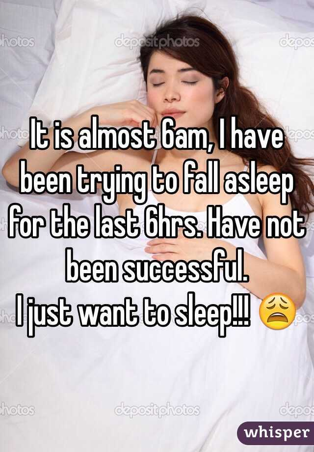 It is almost 6am, I have been trying to fall asleep for the last 6hrs. Have not been successful.  I just want to sleep!!! 😩