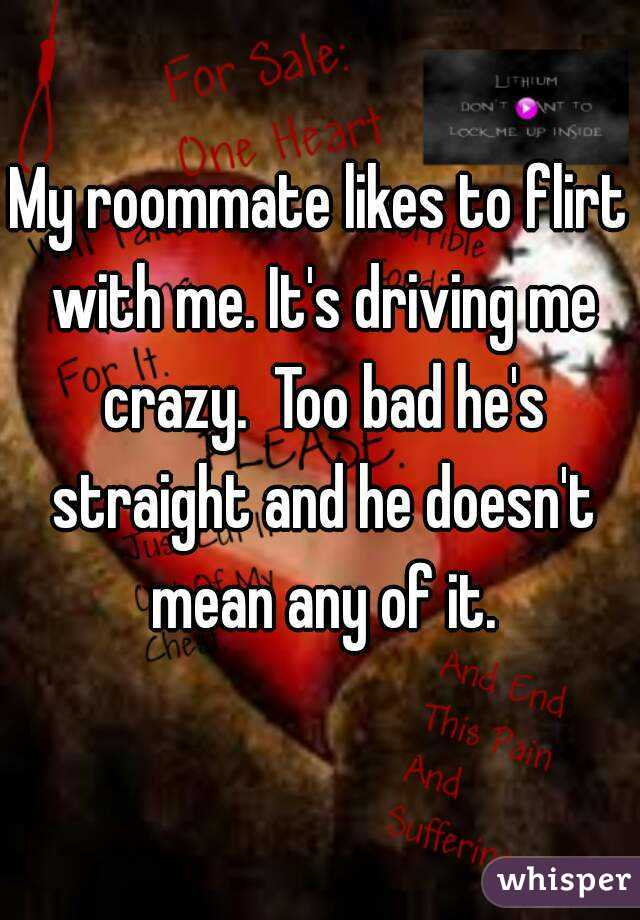 My roommate likes to flirt with me. It's driving me crazy.  Too bad he's straight and he doesn't mean any of it.