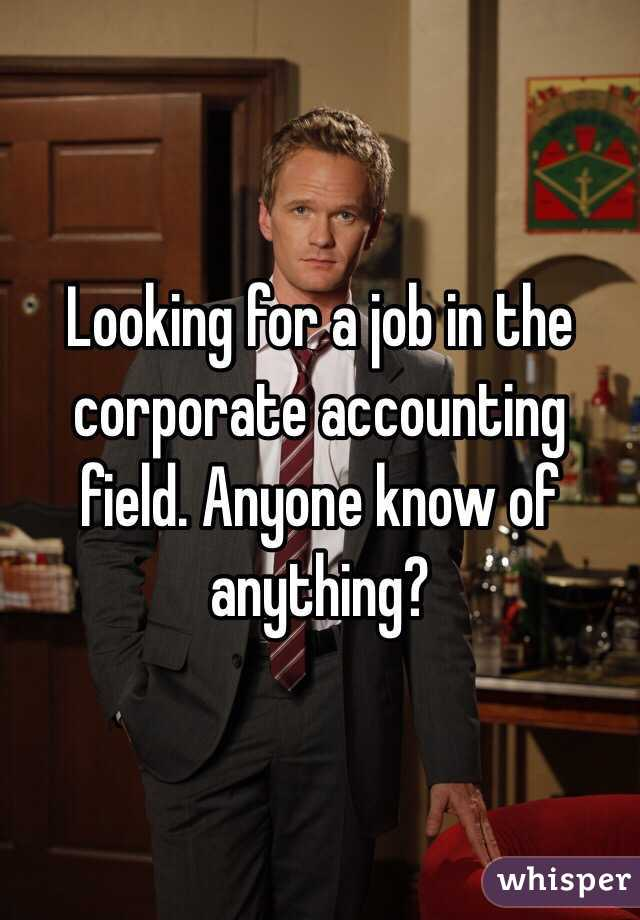 Looking for a job in the corporate accounting field. Anyone know of anything?