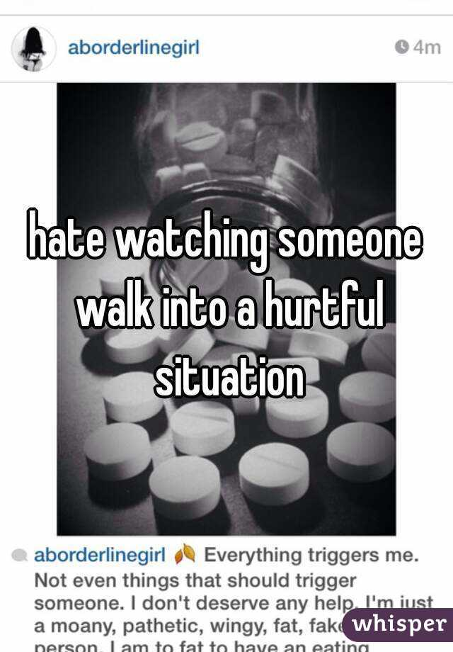 hate watching someone walk into a hurtful situation