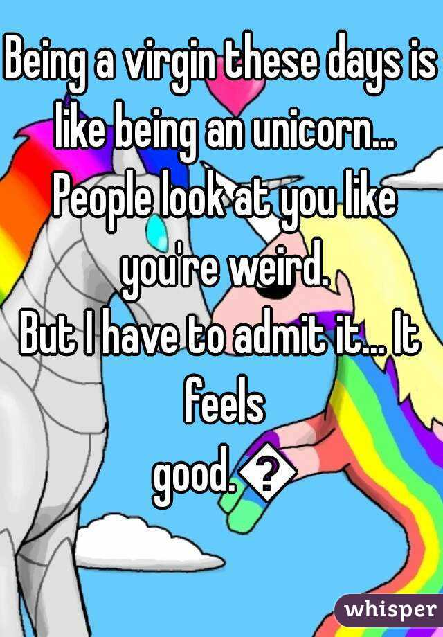 Being a virgin these days is like being an unicorn... People look at you like you're weird. But I have to admit it... It feels good.😎