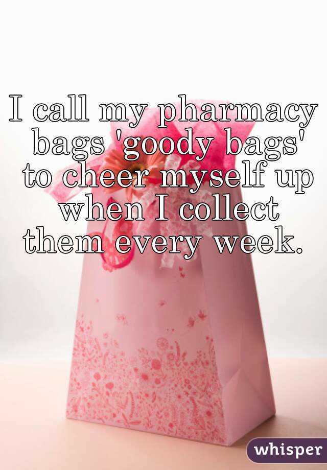 I call my pharmacy bags 'goody bags' to cheer myself up when I collect them every week.