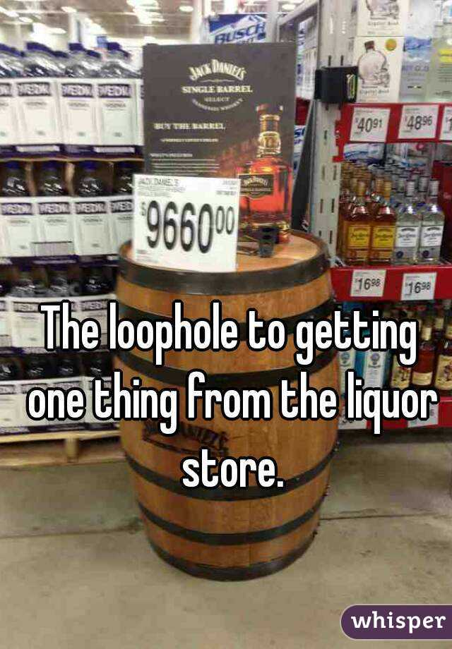The loophole to getting one thing from the liquor store.