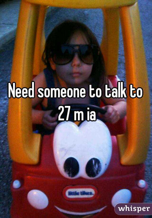 Need someone to talk to 27 m ia